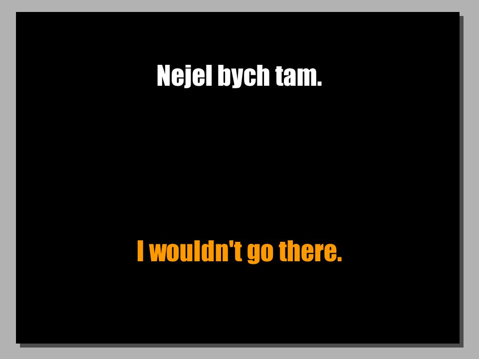 Nejel bych tam. I wouldn't go there.