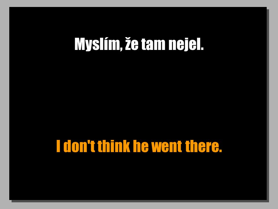 Myslím, že tam nejel. I don t think he went there.