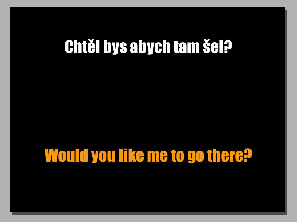 Chtěl bys abych tam šel? Would you like me to go there?