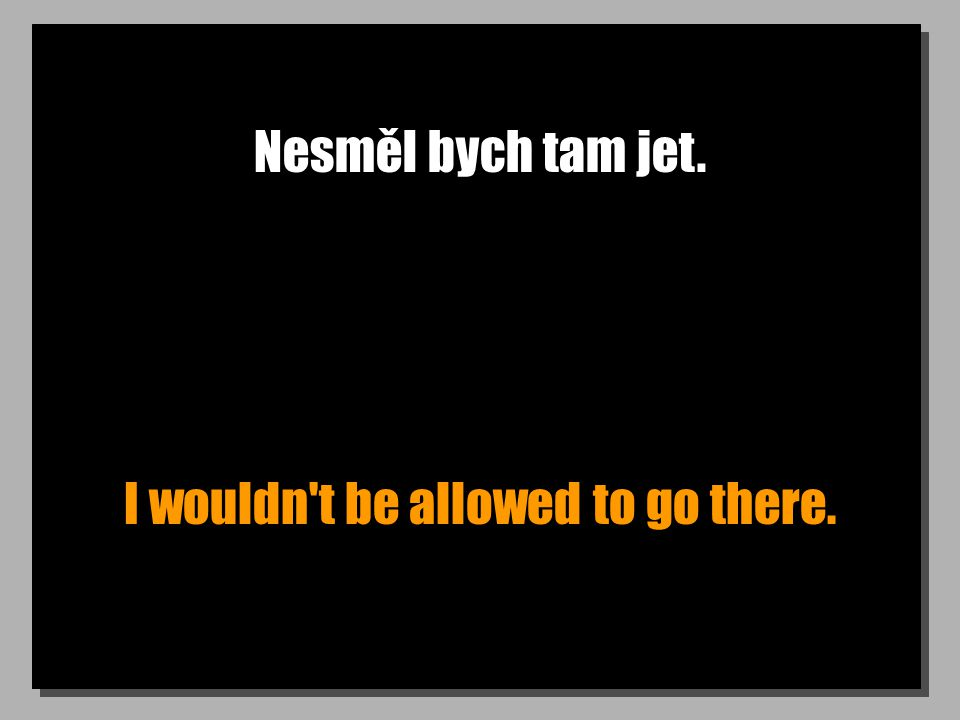 Nesměl bych tam jet. I wouldn t be allowed to go there.