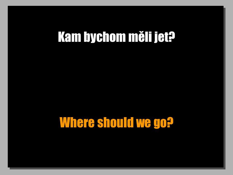 Kam bychom měli jet Where should we go