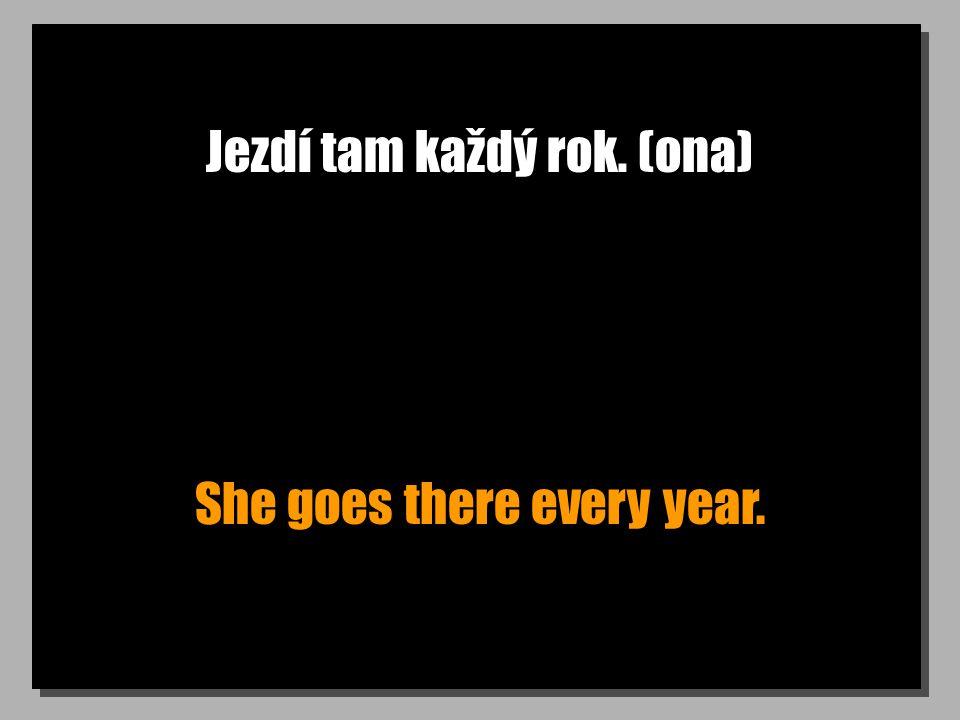 Jezdí tam každý rok. (ona) She goes there every year.