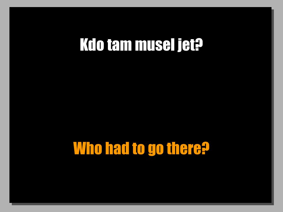 Kdo tam musel jet? Who had to go there?