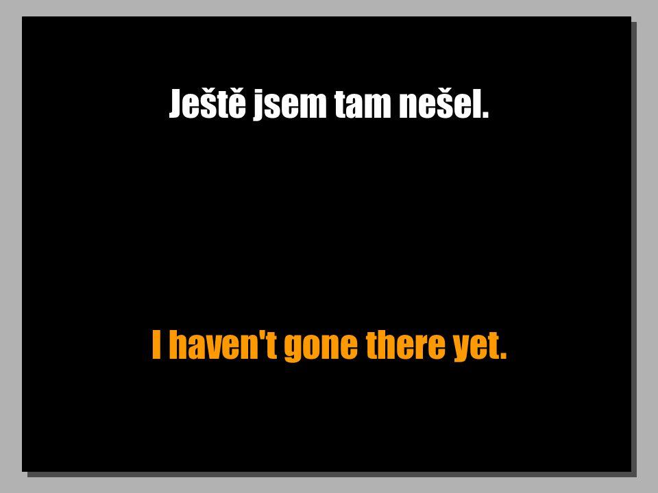 Ještě jsem tam nešel. I haven t gone there yet.