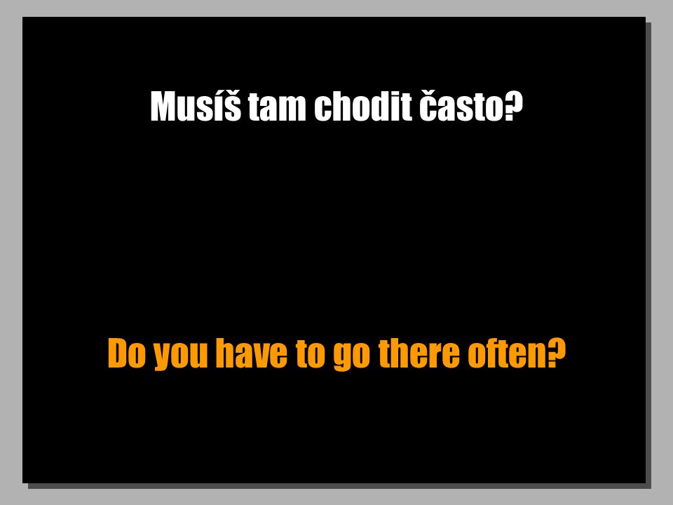 Musíš tam chodit často Do you have to go there often