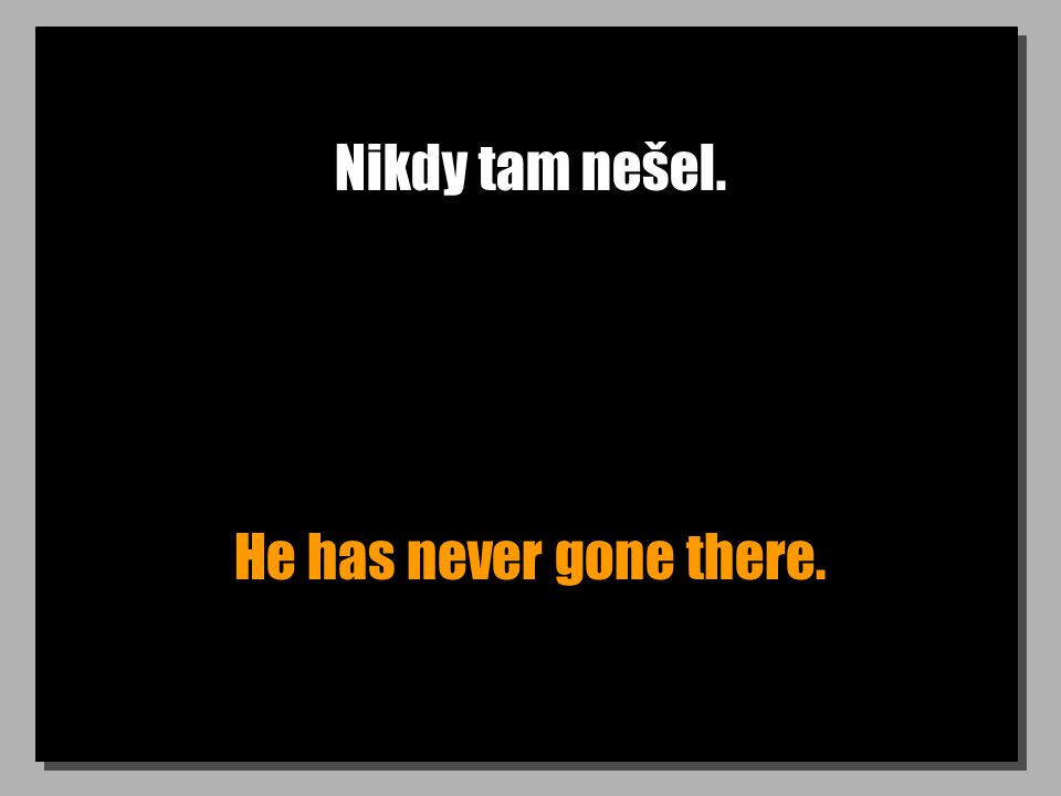 Nikdy tam nešel. He has never gone there.