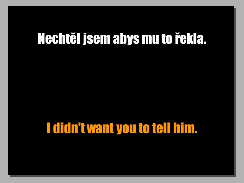 Nechtěl jsem abys mu to řekla. I didn t want you to tell him.