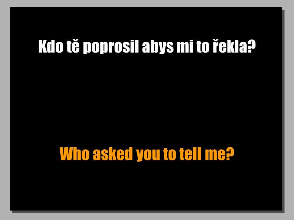 Kdo tě poprosil abys mi to řekla Who asked you to tell me