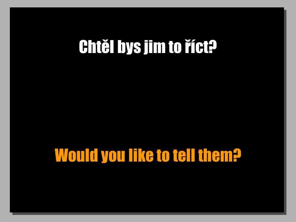 Chtěl bys jim to říct Would you like to tell them