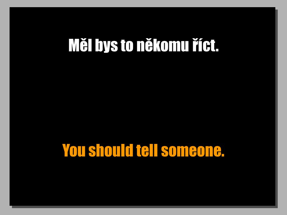Měl bys to někomu říct. You should tell someone.