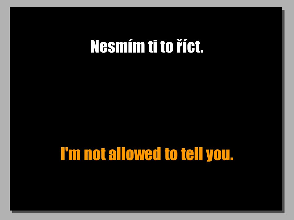 Nesmím ti to říct. I m not allowed to tell you.