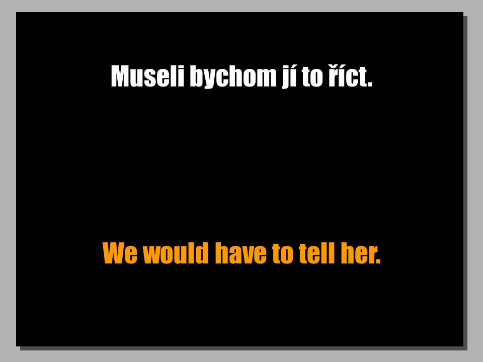 Museli bychom jí to říct. We would have to tell her.