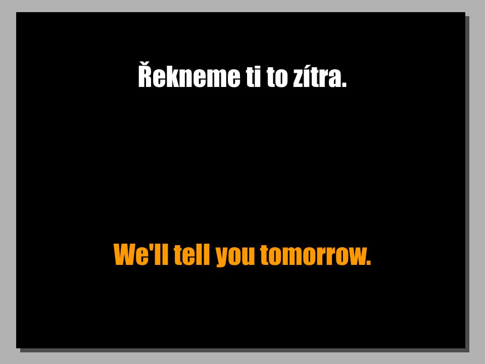 Řekneme ti to zítra. We ll tell you tomorrow.
