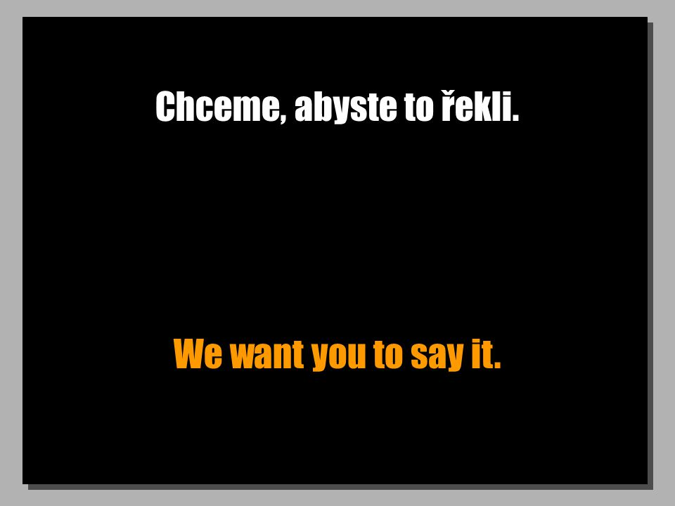 Chceme, abyste to řekli. We want you to say it.