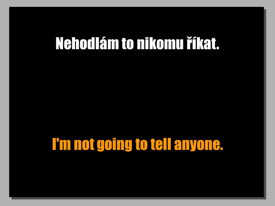 Nehodlám to nikomu říkat. I m not going to tell anyone.