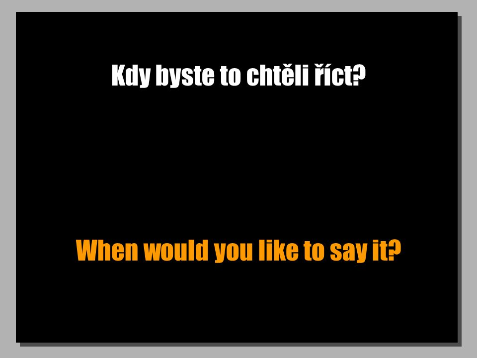 Kdy byste to chtěli říct When would you like to say it