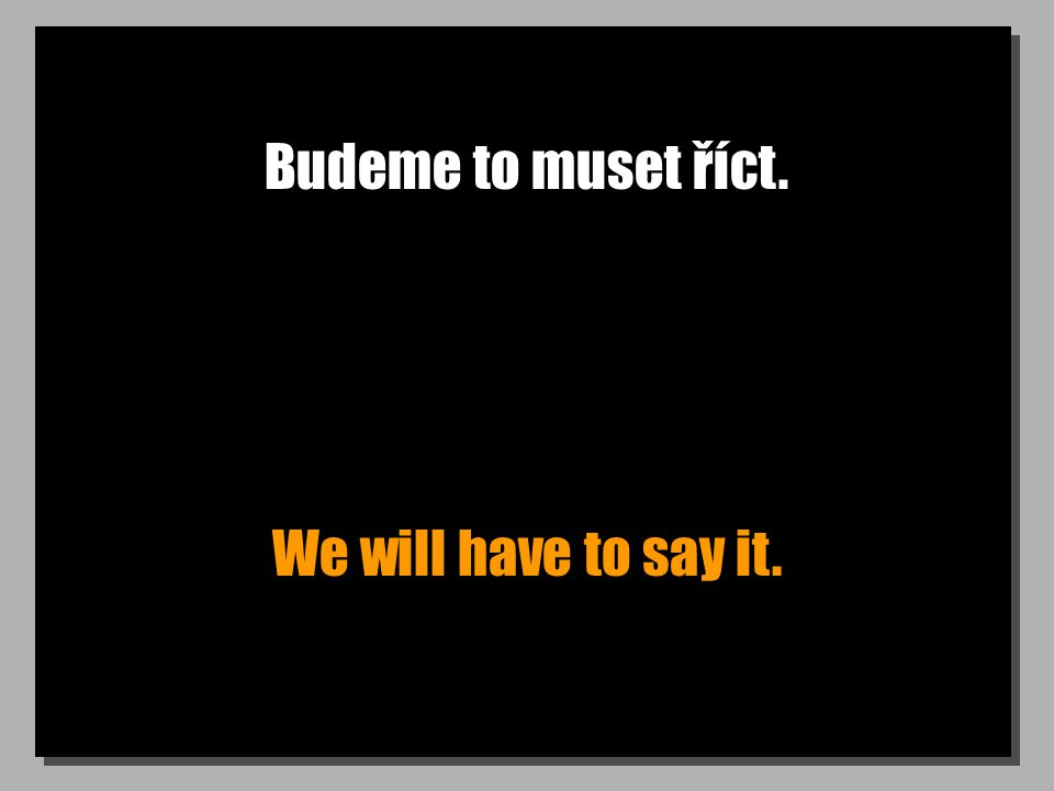 Budeme to muset říct. We will have to say it.