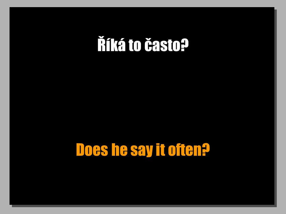Říká to často Does he say it often