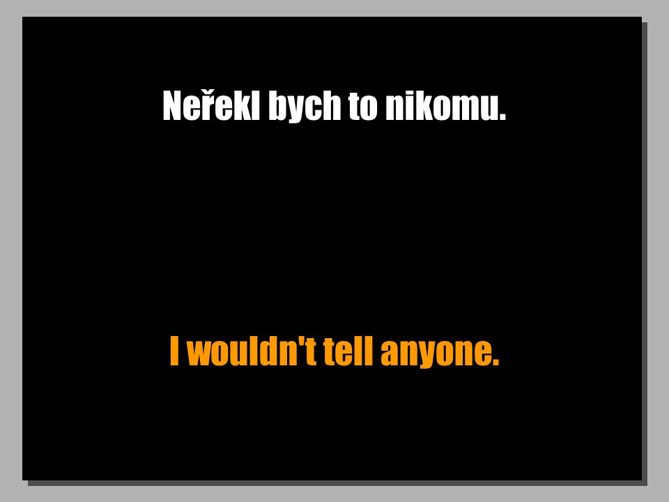 Neřekl bych to nikomu. I wouldn t tell anyone.