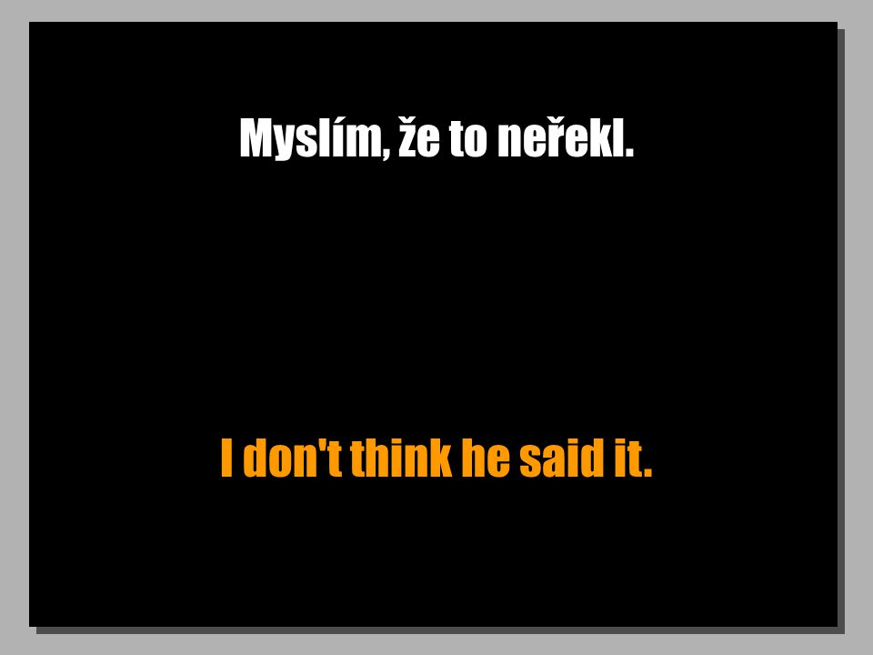 Myslím, že to neřekl. I don t think he said it.