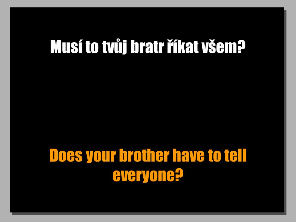 Musí to tvůj bratr říkat všem Does your brother have to tell everyone