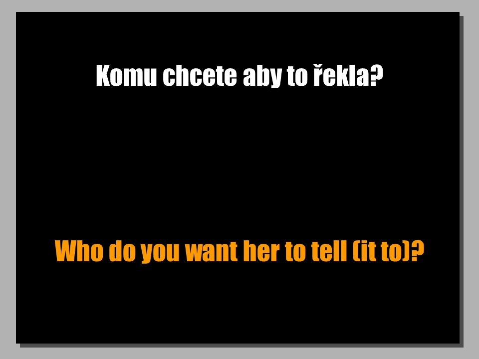 Komu chcete aby to řekla Who do you want her to tell (it to)