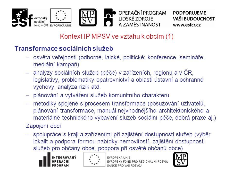 Kontext IP MPSV ve vztahu k obcím (1) Transformace sociálních služeb –osvěta veřejnosti (odborné, laické, politické; konference, semináře, mediální kampaň) –analýzy sociálních služeb (péče) v zařízeních, regionu a v ČR, legislativy, problematiky opatrovnictví a oblasti ústavní a ochranné výchovy, analýza rizik atd.