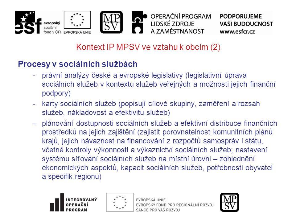Kontext IP MPSV ve vztahu k obcím (2) Procesy v sociálních službách -právní analýzy české a evropské legislativy (legislativní úprava sociálních služeb v kontextu služeb veřejných a možnosti jejich finanční podpory) -karty sociálních služeb (popisují cílové skupiny, zaměření a rozsah služeb, nákladovost a efektivitu služeb) –plánování dostupnosti sociálních služeb a efektivní distribuce finančních prostředků na jejich zajištění (zajistit porovnatelnost komunitních plánů krajů, jejich návaznost na financování z rozpočtů samospráv i státu, včetně kontroly výkonnosti a výkaznictví sociálních služeb; nastavení systému síťování sociálních služeb na místní úrovni – zohlednění ekonomických aspektů, kapacit sociálních služeb, potřebnosti obyvatel a specifik regionu)