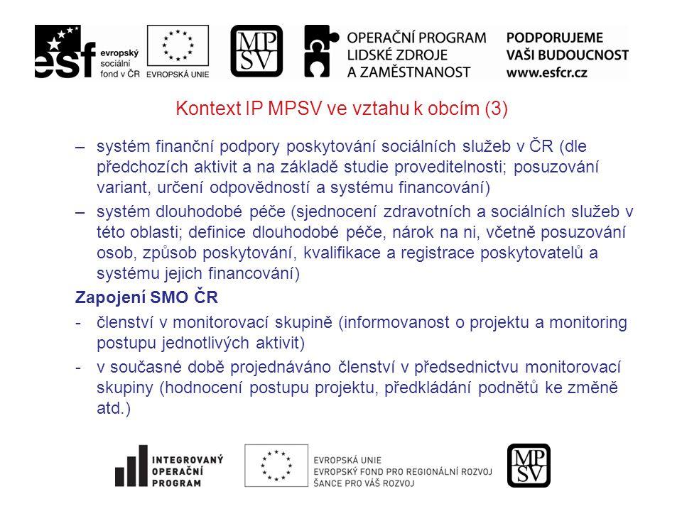 Kontext IP MPSV ve vztahu k obcím (3) –systém finanční podpory poskytování sociálních služeb v ČR (dle předchozích aktivit a na základě studie proveditelnosti; posuzování variant, určení odpovědností a systému financování) –systém dlouhodobé péče (sjednocení zdravotních a sociálních služeb v této oblasti; definice dlouhodobé péče, nárok na ni, včetně posuzování osob, způsob poskytování, kvalifikace a registrace poskytovatelů a systému jejich financování) Zapojení SMO ČR -členství v monitorovací skupině (informovanost o projektu a monitoring postupu jednotlivých aktivit) -v současné době projednáváno členství v předsednictvu monitorovací skupiny (hodnocení postupu projektu, předkládání podnětů ke změně atd.)