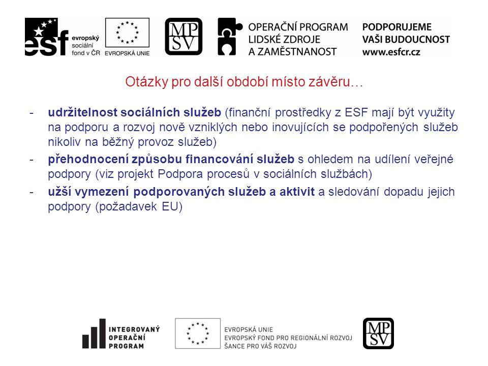 Otázky pro další období místo závěru… -udržitelnost sociálních služeb (finanční prostředky z ESF mají být využity na podporu a rozvoj nově vzniklých nebo inovujících se podpořených služeb nikoliv na běžný provoz služeb) -přehodnocení způsobu financování služeb s ohledem na udílení veřejné podpory (viz projekt Podpora procesů v sociálních službách) -užší vymezení podporovaných služeb a aktivit a sledování dopadu jejich podpory (požadavek EU)