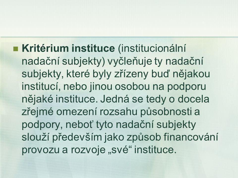Kritérium instituce (institucionální nadační subjekty) vyčleňuje ty nadační subjekty, které byly zřízeny buď nějakou institucí, nebo jinou osobou na podporu nějaké instituce.