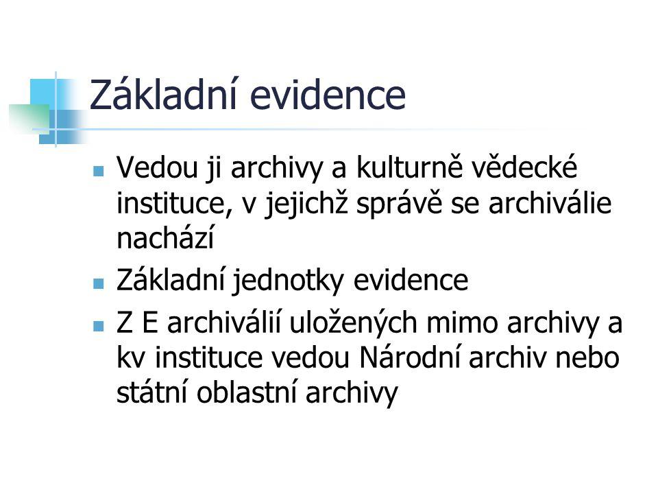 Základní evidence Vedou ji archivy a kulturně vědecké instituce, v jejichž správě se archiválie nachází Základní jednotky evidence Z E archiválií ulož