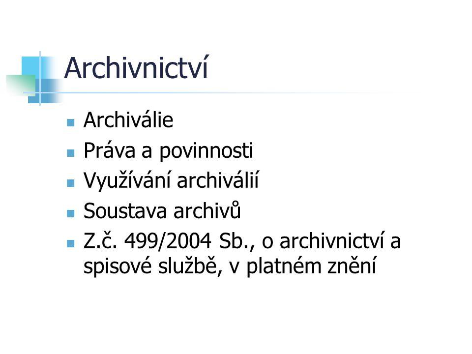 Archivnictví Archiválie Práva a povinnosti Využívání archiválií Soustava archivů Z.č. 499/2004 Sb., o archivnictví a spisové službě, v platném znění