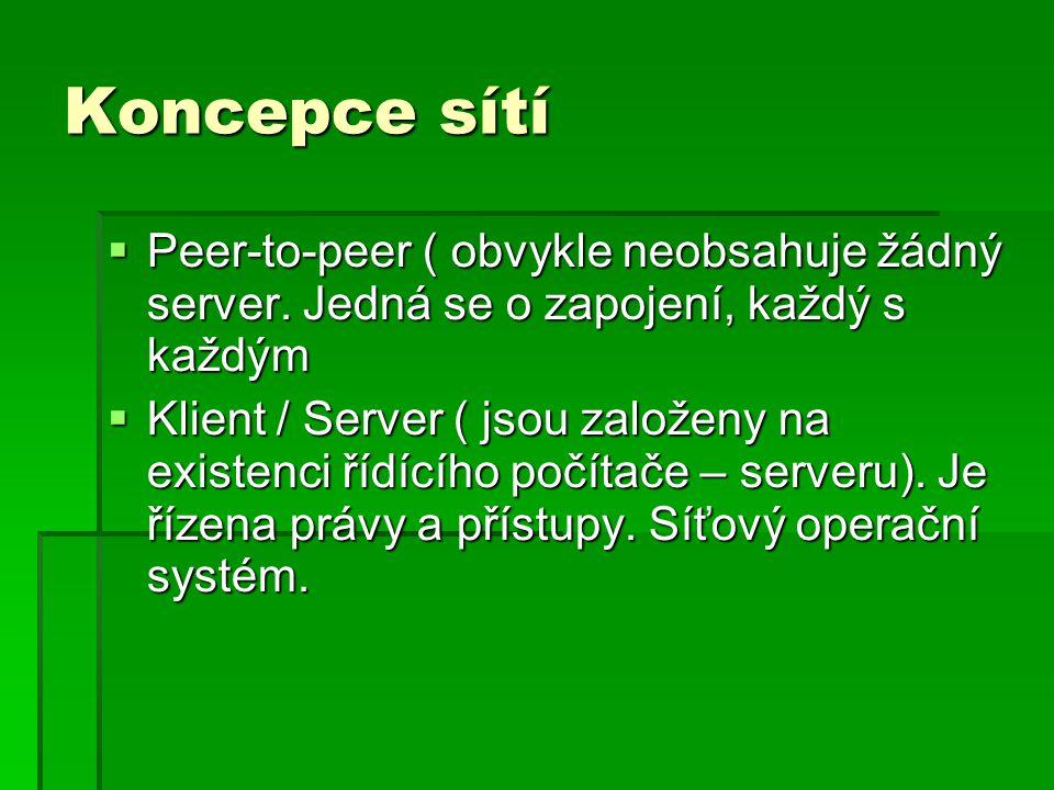 Koncepce sítí  Peer-to-peer ( obvykle neobsahuje žádný server. Jedná se o zapojení, každý s každým  Klient / Server ( jsou založeny na existenci říd