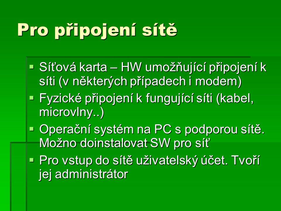 Pro připojení sítě  Síťová karta – HW umožňující připojení k síti (v některých případech i modem)  Fyzické připojení k fungující síti (kabel, microvlny..)  Operační systém na PC s podporou sítě.