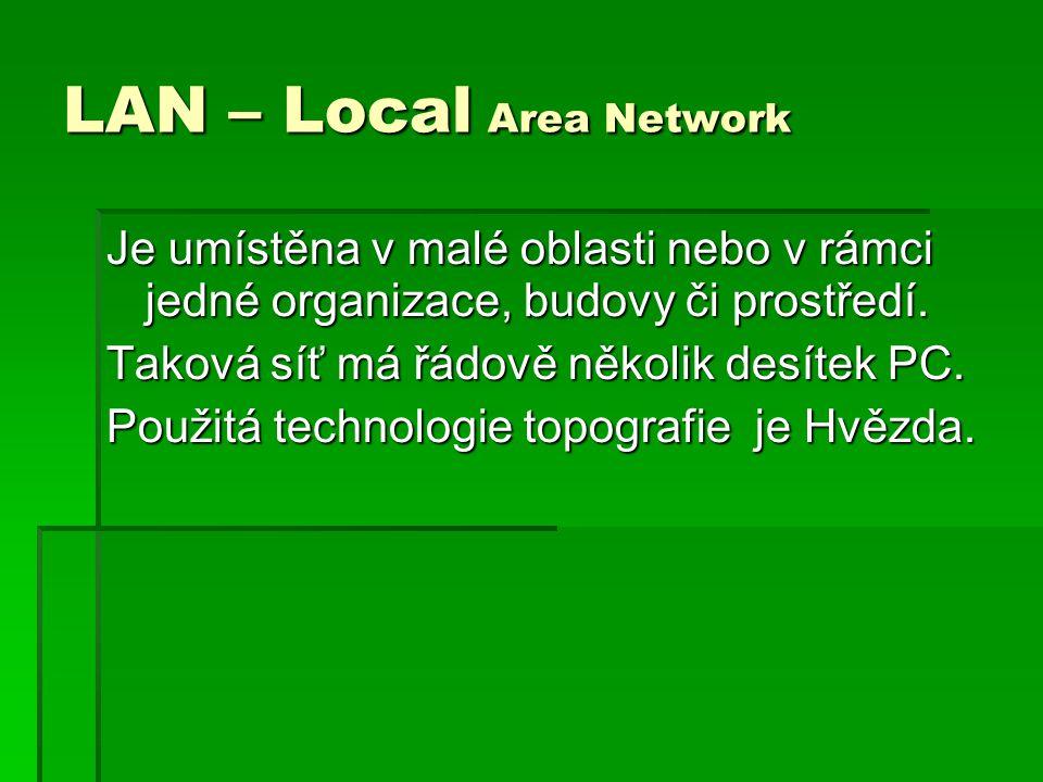 LAN – Local Area Network Je umístěna v malé oblasti nebo v rámci jedné organizace, budovy či prostředí. Taková síť má řádově několik desítek PC. Použi