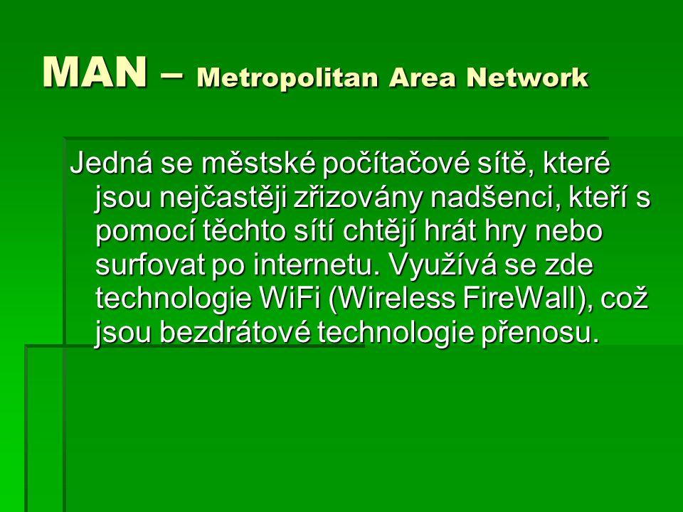 MAN – Metropolitan Area Network Jedná se městské počítačové sítě, které jsou nejčastěji zřizovány nadšenci, kteří s pomocí těchto sítí chtějí hrát hry nebo surfovat po internetu.