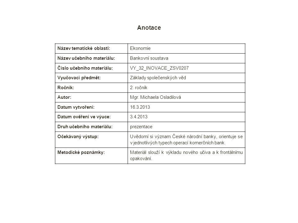 Anotace Název tematické oblasti: Ekonomie Název učebního materiálu: Bankovní soustava Číslo učebního materiálu: VY_32_INOVACE_ZSV0207 Vyučovací předmět: Základy společenských věd Ročník: 2.