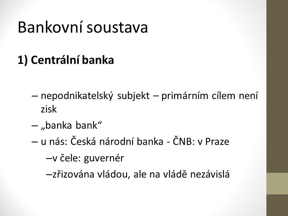 """Bankovní soustava 1) Centrální banka – nepodnikatelský subjekt – primárním cílem není zisk – """"banka bank – u nás: Česká národní banka - ČNB: v Praze – v čele: guvernér – zřizována vládou, ale na vládě nezávislá"""