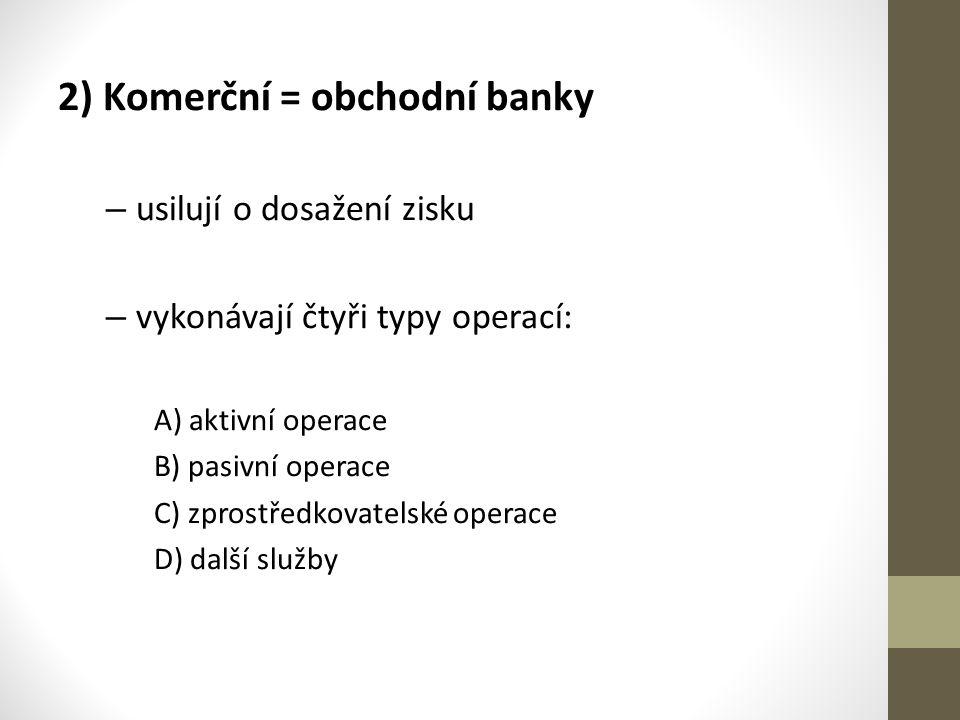 2) Komerční = obchodní banky – usilují o dosažení zisku – vykonávají čtyři typy operací: A) aktivní operace B) pasivní operace C) zprostředkovatelské operace D) další služby