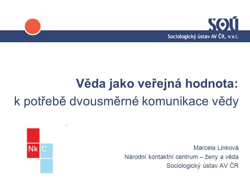 Věda jako veřejná hodnota: k potřebě dvousměrné komunikace vědy Marcela Linková Národní kontaktní centrum – ženy a věda Sociologický ústav AV ČR