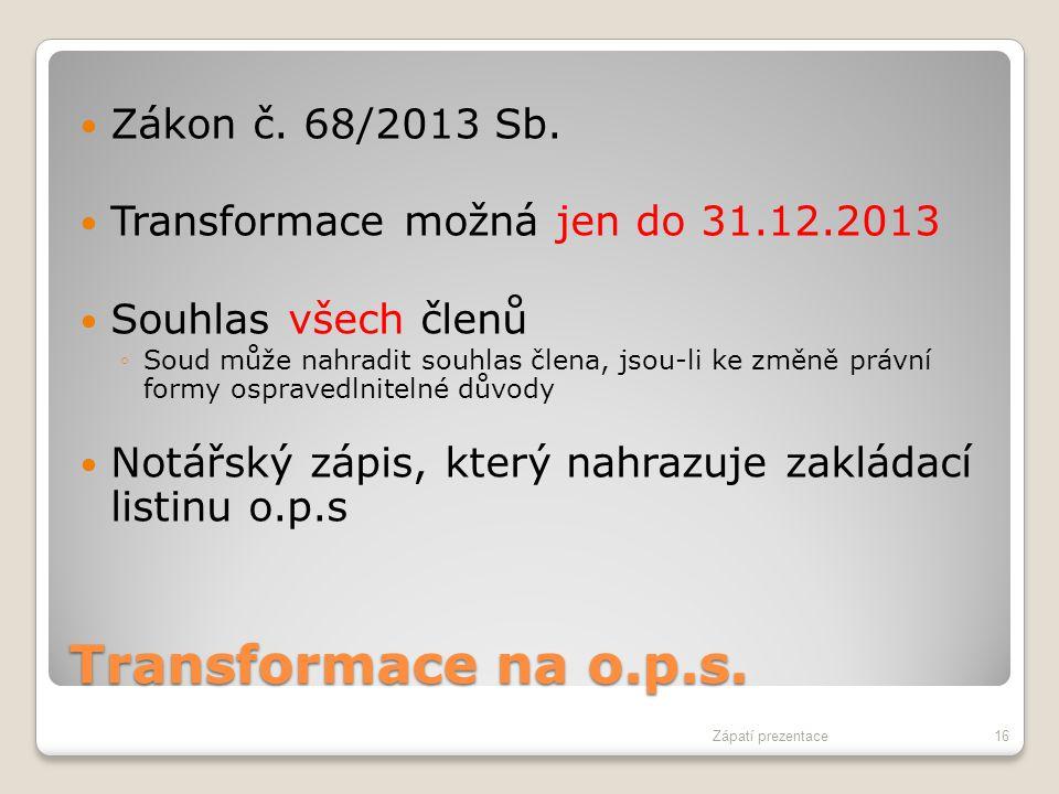 Transformace na o.p.s. Zákon č. 68/2013 Sb. Transformace možná jen do 31.12.2013 Souhlas všech členů ◦Soud může nahradit souhlas člena, jsou-li ke změ