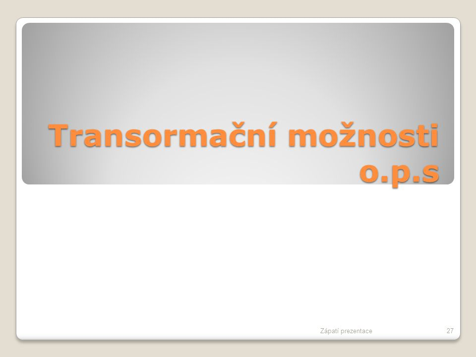 Transormační možnosti o.p.s Zápatí prezentace27