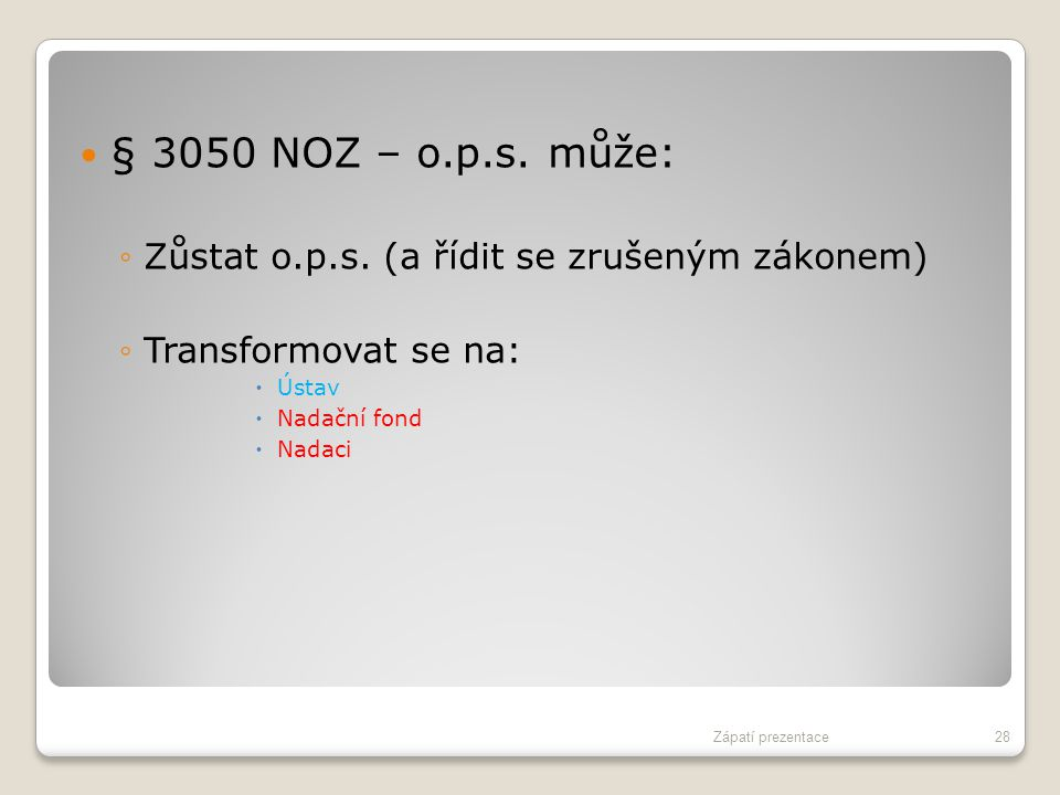 § 3050 NOZ – o.p.s. může: ◦Zůstat o.p.s. (a řídit se zrušeným zákonem) ◦Transformovat se na:  Ústav  Nadační fond  Nadaci Zápatí prezentace28