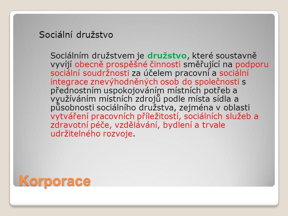 Korporace ◦Sociální družstvo Sociálním družstvem je družstvo, které soustavně vyvíjí obecně prospěšné činnosti směřující na podporu sociální soudržnos