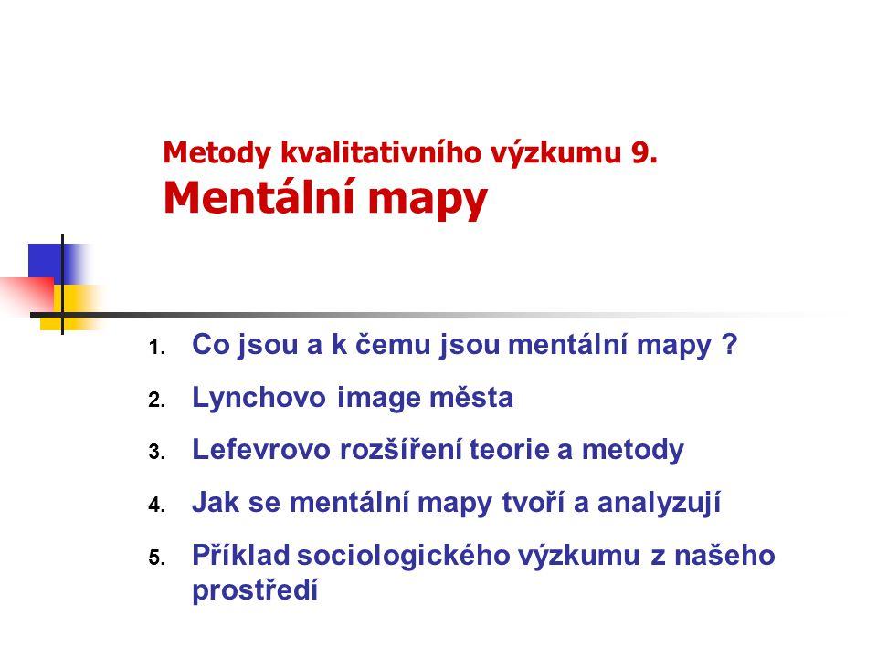 Metody kvalitativního výzkumu 9. Mentální mapy 1. Co jsou a k čemu jsou mentální mapy ? 2. Lynchovo image města 3. Lefevrovo rozšíření teorie a metody
