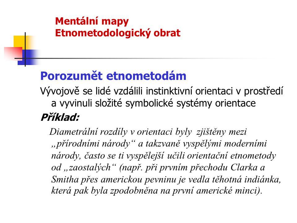 Mentální mapy Etnometodologický obrat Porozumět etnometodám Vývojově se lidé vzdálili instinktivní orientaci v prostředí a vyvinuli složité symbolické