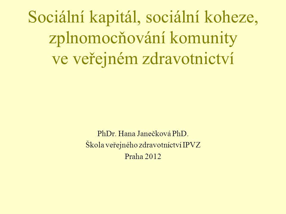 Sociální kapitál, sociální koheze, zplnomocňování komunity ve veřejném zdravotnictví PhDr. Hana Janečková PhD. Škola veřejného zdravotníctví IPVZ Prah