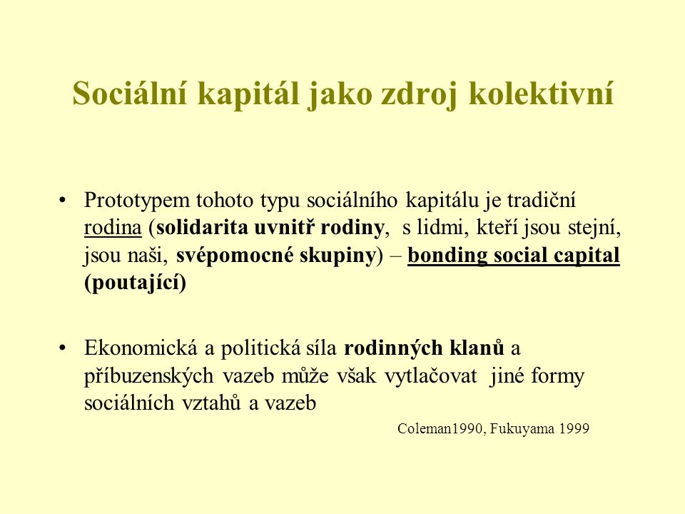 Sociální kapitál jako zdroj kolektivní Prototypem tohoto typu sociálního kapitálu je tradiční rodina (solidarita uvnitř rodiny, s lidmi, kteří jsou stejní, jsou naši, svépomocné skupiny) – bonding social capital (poutající) Ekonomická a politická síla rodinných klanů a příbuzenských vazeb může však vytlačovat jiné formy sociálních vztahů a vazeb Coleman1990, Fukuyama 1999