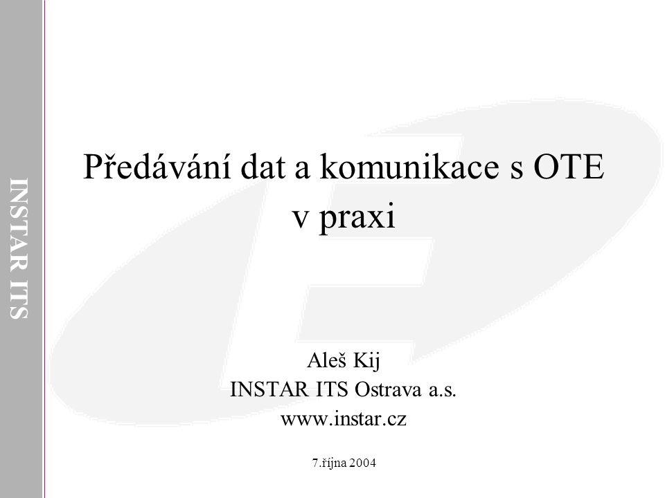 INSTAR ITS Předávání dat a komunikace s OTE v praxi Aleš Kij INSTAR ITS Ostrava a.s. www.instar.cz 7.října 2004
